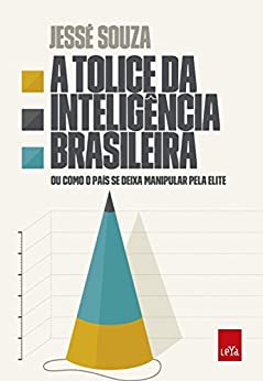 A tolice da inteligência brasileira: Ou como o país se deixa manipular pela elite por [Souza, Jessé]
