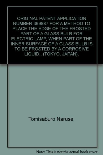 ORIGINAL PATENT APPLICATION NUMBER 369887 FOR A METHOD TO PLACE THE EDGE OF THE FROSTED PART OF A GLASS BULB FOR ELECTRIC LAMP, WHEN PART OF THE INNER SURFACE OF A GLASS BULB IS TO BE FROSTED BY A CORROSIVE LIQUID., (TOKYO, JAPAN).