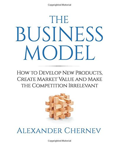 The Business Model: How to Develop New Products,  Create Market Value and Make the Competition Irrelevant