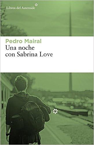 Una noche con Sabrina Love (Libros del Asteroide): Amazon.es: Pedro Mairal: Libros