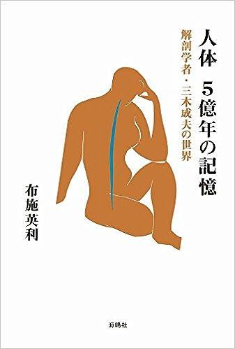 人体 5億年の記憶: 解剖学者・三木成夫の世界 単行本 - 2017/3/15 布施 英利  (著)