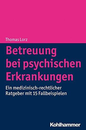 Betreuung bei psychischen Erkrankungen: Ein medizinisch-rechtlicher Ratgeber mit 15 Fallbeispielen