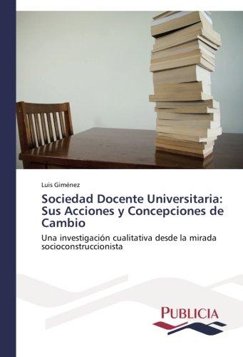 Sociedad Docente Universitaria: Sus Acciones y Concepciones de Cambio: Una investigacion cualitativa desde la mirada socioconstruccionista (Spanish Edition) [Luis Gimenez] (Tapa Blanda)