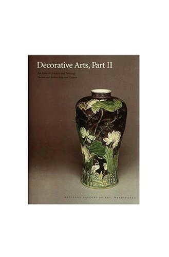 Decorative Arts, Part II: Far Eastern Ceramics and Paintings; Persian and Indian Rugs and Carpets (National Gallery of Art Systematic Catalogues) (Pt. 2)