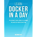Docker: Learn Docker In A DAY! - The Ultimate Crash Course to Learning the Basics of Docker In No Time (Docker, Docker Course, Docker Development, Docker Books, Docker for Beginners)