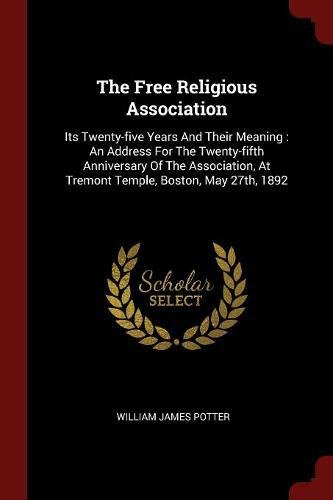 Download The Free Religious Association: Its Twenty-five Years And Their Meaning : An Address For The Twenty-fifth Anniversary Of The Association, At Tremont Temple, Boston, May 27th, 1892 pdf epub