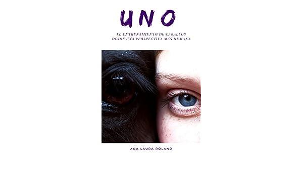 Amazon.com: UNO. : El entrenamiento de caballos desde una perspectiva más humana. (Spanish Edition) eBook: Ana Laura Roland: Kindle Store