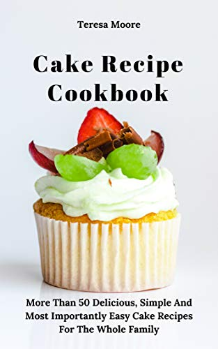 Cake Recipe Cookbook: More Than 50 Delicious, Simple And Most Importantly Easy Cake Recipes For The Whole Family (Delicious Recipes Book 21)