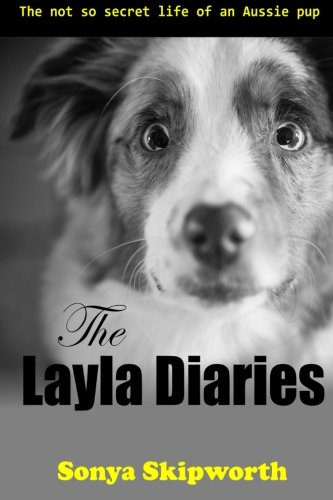The Layla Diaries: The Not So Secret Life of an Aussie Pup (Volume 1)