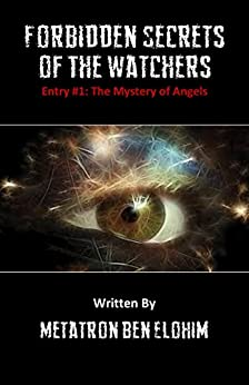 Forbidden Secrets of The Watchers: The Mystery of Angels by [Elohim, Metatron Ben]