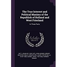 The True Interest and Political Maxims of the Republick of Holland and West Friesland: In Three Parts