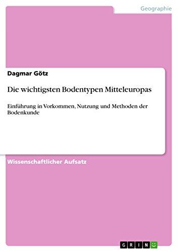 Die wichtigsten Bodentypen Mitteleuropas: Einführung in Vorkommen, Nutzung und Methoden der Bodenkunde