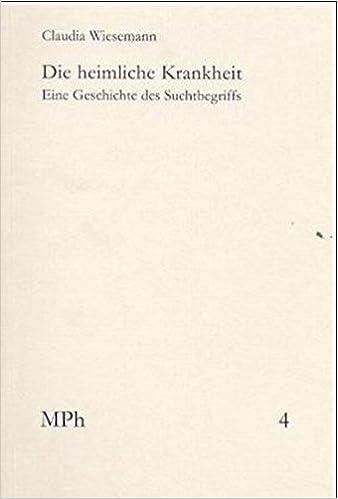Die Heimliche Krankheit: Eine Geschichte Des Suchtbegriffs (European University Studies. Series XXVIII, History of Art)