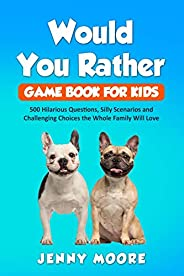 Would You Rather Game Book for Kids: 500 Hilarious Questions, Silly Scenarios and Challenging Choices the Whol