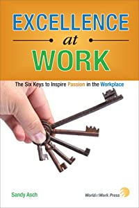 Excellence at Work: The Six Keys to Inspire Passion in the Workplace