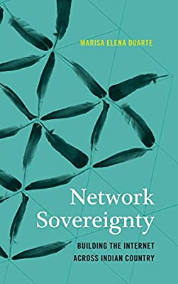 Network Sovereignty: Building the Internet across Indian Country (Indigenous Confluences)