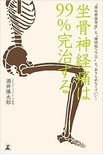 坐骨神経痛は99%完治する 〝脊柱管狭窄症〟も〝椎間板ヘルニア〟もあきらめなくていい!