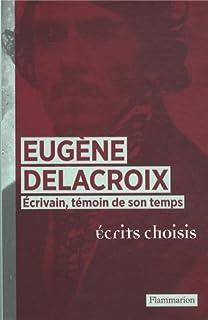 Eugène Delacroix écrivain, témoin de son temps : écrits choisis, Delacroix, Eugène