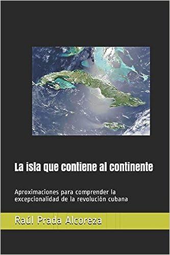 La isla que contiene al continente: Aproximaciones para comprender la excepcionalidad de la revolución cubana (Mundos alterativos) (Spanish Edition) ...