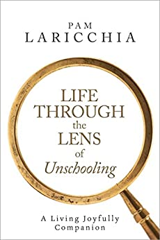 Life Through the Lens of Unschooling: A Living Joyfully Companion (Living Joyfully with Unschooling Book 3) by [Laricchia, Pam]