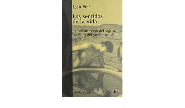 Los Sentidos de La Vida: La Construccion del Sujeto, Modelos del Yo E Identidad (Serie General Universitaria) (Spanish Edition): Joan Prat Carós: ...