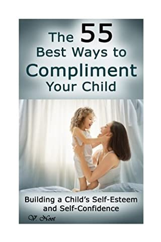 The 55 Best Ways to Compliment Your Child: Building a Child's Self-Esteem and Self-Confidence (How to Help Children Succeed, How to Build Self-Esteem in Children, Encourage Positive (Childrens Books Confidence)