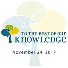 To the Best of Our Knowledge: 11-24-2017 Radio/TV Program by Anne Strainchamps Narrated by Anne Strainchamps