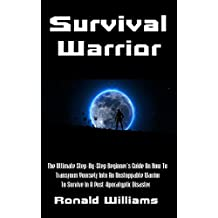 Survival Warrior: The Ultimate Step-By-Step Beginner's Survival Guide On How To Transform Yourself Into An Unstoppable Warrior To Survive In A Post-Apocalyptic Disaster