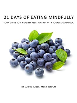 21 Days of Eating Mindfully: Your Guide to a Healthy Relationship with Yourself and Food by [Jones, Lorrie ]