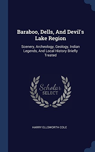 Baraboo, Dells, And Devil's Lake Region: Scenery, Archeology, Geology, Indian Legends, And Local History Briefly - Dells Baraboo