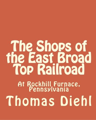 The Shops of the East Broad Top Railroad: At Rockhill Furnace, Pennsylvania East Broad Top Railroad