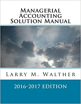 Managerial accounting solution manual 2016 2017 edition larry m managerial accounting solution manual 2016 2017 edition larry m walther 9781522720270 amazon books fandeluxe Image collections
