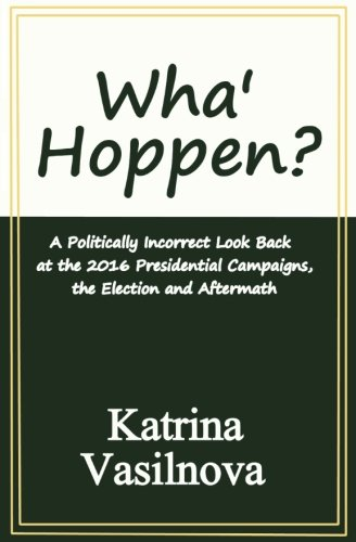 Wha' Hoppen?: A Politically Incorrect Look Back at the 2016 Presidential Campaigns, the Election and Aftermath