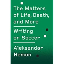 The Matters of Life, Death, and More: Writing on Soccer (Kindle Single)