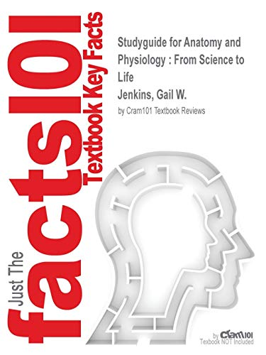 Studyguide for Anatomy and Physiology: From Science to Life by Jenkins, Gail W., ISBN 9780470145951 (Anatomy And Physiology From Science To Life)
