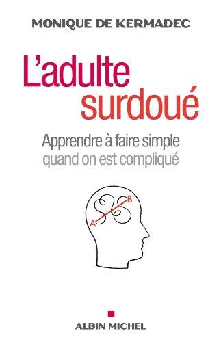 L'Adulte Surdoué   Apprendre à Faire Simple Quand On Est Compliqué  French Edition