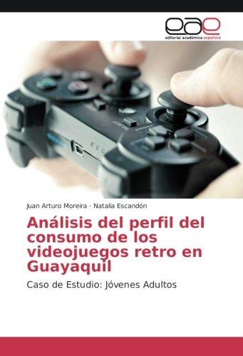 Analisis del perfil del consumo de los videojuegos retro en Guayaquil: Caso de Estudio: Jovenes Adultos (Spanish Edition) [Juan Arturo Moreira - Natalia Escandon] (Tapa Blanda)