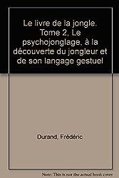 Le livre de la jongle. Tome 2, Le psychojonglage, à la découverte du jongleur et de son langage gestuel