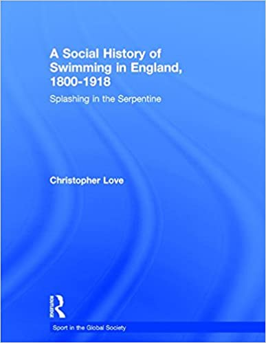 Book A Social History of Swimming in England, 1800 - 1918: Splashing in the Serpentine (Sport in the Global Society)