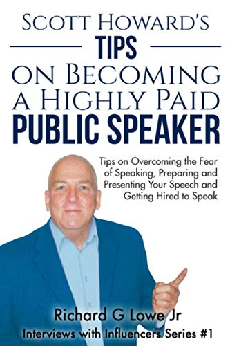 Scott Howard's Tips on Becoming a Highly Paid Public Speaker: Tips on Overcoming the Fear of Speakin by Mr Richard G Lowe Jr, Mr Scott Howard.pdf