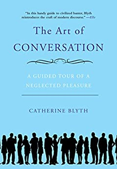 The Art of Conversation: A Guided Tour of a Neglected Pleasure by [Blyth, Catherine]