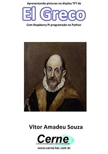 Apresentando pinturas no display TFT de  El Greco Com Raspberry Pi programado no Python (Portuguese Edition) ()
