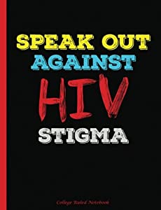Speak Out Against HIV Stigma College Ruled Notebook: College Ruled Blank Lined Paper Book, 100 pages (50 Sheets), 9 3/4 x 7 1/2 inches (HIV Stigma Awareness) (Volume 4)