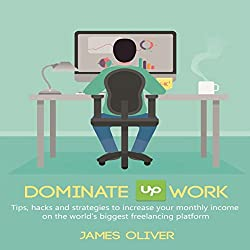 Dominate Upwork: Tips, Hacks and Strategies to Increase Your Monthly Income on the World's Biggest Freelancing Platform