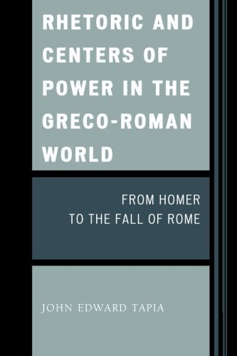 Rhetoric and Centers of Power in the Greco-Roman World: From Homer to the Fall of Rome by John Edward Tapia (2009-06-16)