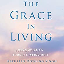 The Grace in Living: Recognize It, Trust It, Abide in It Audiobook by Kathleen Dowling Singh Narrated by Constance Jones
