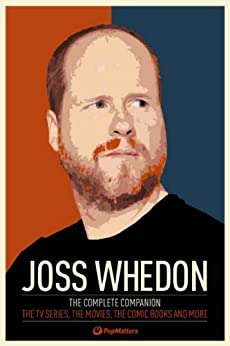 Joss Whedon: The Complete Companion: The TV Series, the Movies, the Comic Books, and More by [PopMatters]