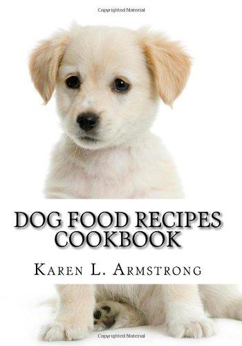 Dog food recipes cookbook dog treat recipes raw dog food recipes dog food recipes cookbook dog treat recipes raw dog food recipes and healthy dog food secrets amazon karen l armstrong 9781449999575 books forumfinder Images