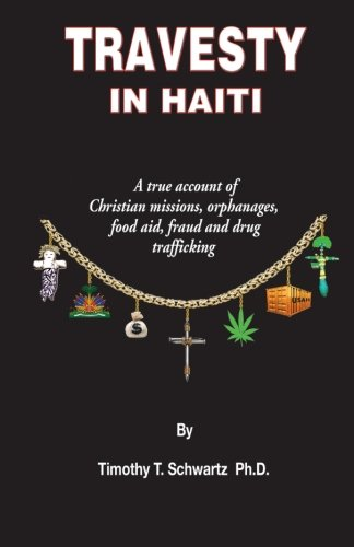 Travesty in Haiti: A true account of Christian missions, orphanages, fraud, food aid and drug trafficking