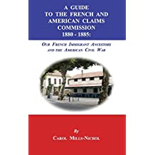 A Guide to the French and American Claims Commission 1880-1885: Our French Immigrant Ancestors and the American Civil War